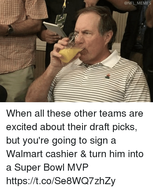 Football, Memes, and Nfl: NFL MEMES When all these other teams are excited about their draft picks, but you're going to sign a Walmart cashier & turn him into a Super Bowl MVP https://t.co/Se8WQ7zhZy