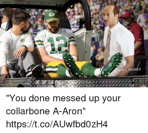 "Football, Memes, and Nfl: @NFL MEMES ""You done messed up your collarbone A-Aron"" https://t.co/AUwfbd0zH4"