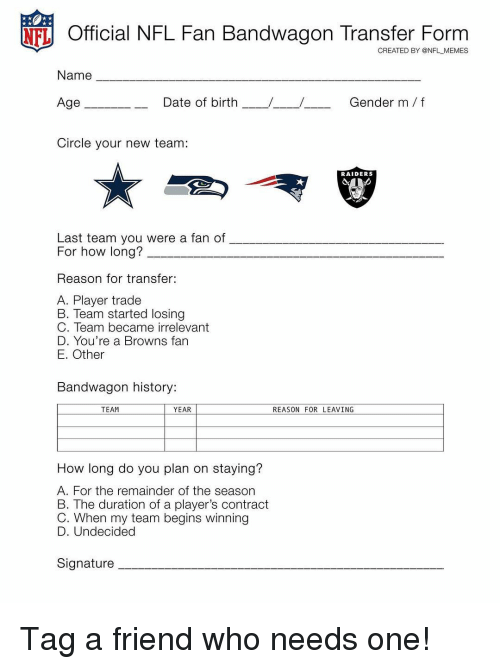 Memes, Browns, and Raiders: NFL Official NFL Fan Bandwagon Transfer Form  CREATED BY @NFL MEMES  Name  Gender m/f  Age  Date of birth  Circle your new team:  RAIDERS  Last team you were a fan of  For how long?  Reason for transfer:  A. Player trade  B. Team started losing  C. Team became irrelevant  D. You're a Browns fan  E. Other  Bandwagon history:  TEAM  YEAR  REASON FOR LEAVING  How long do you plan on staying?  A. For the remainder of the season  B. The duration of a player's contract  C. When my team begins winning  D. Undecided  Signature Tag a friend who needs one!