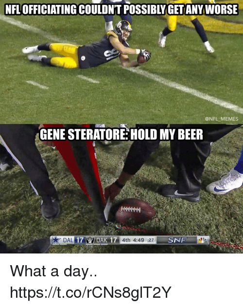 Beer, Football, and Memes: NFL OFFICIATING COULDN'T POSSIBLY GET ANY WORSE  @NFL MEMES  GENE STERATORE HOLD MY BEER  OAK 17 4th 4:49 :27  SNF What a day.. https://t.co/rCNs8glT2Y