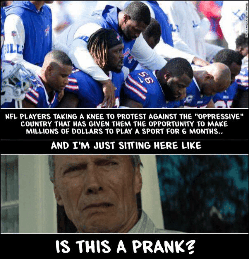 "Memes, Nfl, and Prank: NFL PLAYERS TAKING A KNEE TO PROTEST AGAINST THE ""OPPRESSIVE""  COUNTRY THAT HAS GIVEN THEM THE OPPORTUNITY TO MAKE  MILLIONS OF DOLLARS TO PLAY A SPORT FOR 6 MONTHS..  AND I'M JUST SITTING HERE LIKE  IS THIS A PRANK"