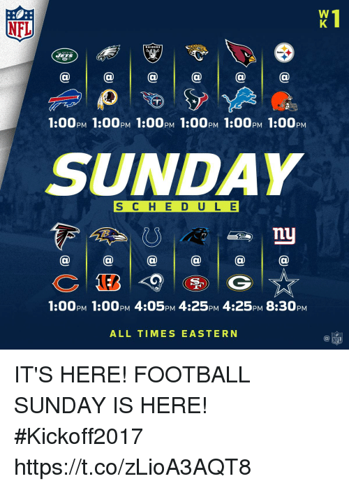 Football, Memes, and Nfl: NFL  RAIDERS  1:00PM 1:00PM 1:00PM 1:00pM 1:00PM 1:00pM  SUNDAY  S C H E D ULE  @a@  @  1:00pM 1:00PM 4:05PM 4:25pM 4:25PM 8:30pM  ALL TIMES EASTERN IT'S HERE! FOOTBALL SUNDAY IS HERE! #Kickoff2017 https://t.co/zLioA3AQT8