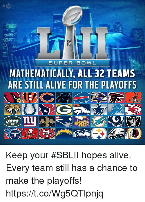 Alive, Memes, and Nfl: NFL  SUPER BOWL  MATHEMATICALLY, ALL 32 TEAM.S  ARE STILL ALIVE FOR THE PLAYOFFS  RAIDERS  Steelers Keep your #SBLII hopes alive.  Every team still has a chance to make the playoffs! https://t.co/Wg5QTlpnjq
