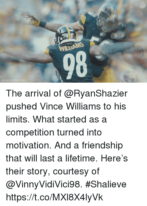 Memes, Nfl, and Lifetime: NFL  WILLIAMS  98  @VINNYVIDIVIC198 The arrival of @RyanShazier pushed Vince Williams to his limits.  What started as a competition turned into motivation.  And a friendship that will last a lifetime.  Here's their story, courtesy of @VinnyVidiVici98. #Shalieve https://t.co/MXl8X4lyVk