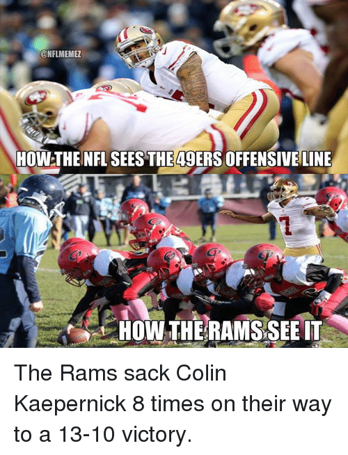 Colin Kaepernick, Nfl, and Rams: @NFLMEMEZ  HOWTHEINFL SEESTHE4gERS OFFENSIVE LINE  HOW THE RAMSSEE IT The Rams sack Colin Kaepernick 8 times on their way to a 13-10 victory.