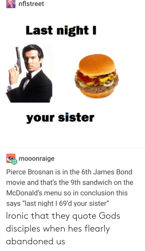 """God, Ironic, and James Bond: nflstreet  Last night I  mooonraige  Pierce Brosnan is in the 6th James Bond  movie and that's the 9th sandwich on the  McDonald's menu so in conclusion this  says """"last night 1 69'd your sister"""" Ironic that they quote Gods disciples when hes flearly abandoned us"""