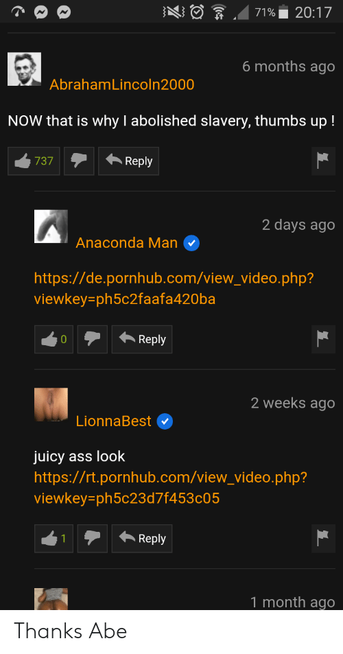 Anaconda, Ass, and Pornhub: ng  .471%. 20:17  6 months ago  AbrahamLincoln2000  NOW that is why I abolished slavery, thumbs up!  2 days ago  Anaconda Man  https://de.pornhub.com/view_video.php?  viewkey ph5c2faafa420ba  Reply  2 weeks ago  LionnaBest  juicy ass look  https://rt.pornhub.com/view_video.php?  viewkey ph5c23d7f453c05  1Reply  1 month ago Thanks Abe