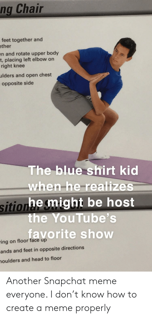 Head, Meme, and Snapchat: ng Chair  feet together and  ther  n and rotate upper body  t, placing left elbow on  right knee  ulders and open chest  opposite side  The blue shirt kid  when-he-realize  sitionhe might be host  the YouTube's  favorite show  ing on floor face up  ands and feet in opposite directions  oulders and head to floor Another Snapchat meme everyone. I don't know how to create a meme properly