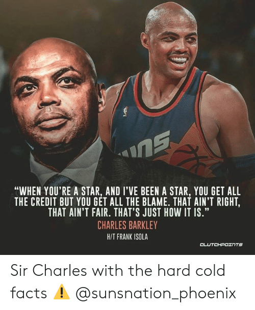 """Facts, Charles Barkley, and Phoenix: nG  """"WHEN YOU'RE A STAR, AND I'VE BEEN A STAR, YOU GET ALL  THE CREDIT BUT YOU GET ALL THE BLAME. THAT AIN'T RIGHT,  THAT AIN'T FAIR. THAT'S JUST HOW IT IS.""""  CHARLES BARKLEY  H/T FRANK ISOLA  CLUTCHPOTNTS Sir Charles with the hard cold facts ⚠ @sunsnation_phoenix"""