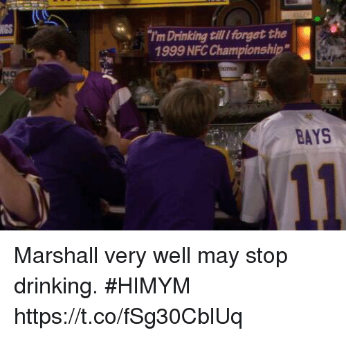 "Drinking, Memes, and 🤖: NGS  I'm Drinking till Iforget the  1999 NFC Championship""  BAYS Marshall very well may stop drinking. #HIMYM https://t.co/fSg30CblUq"