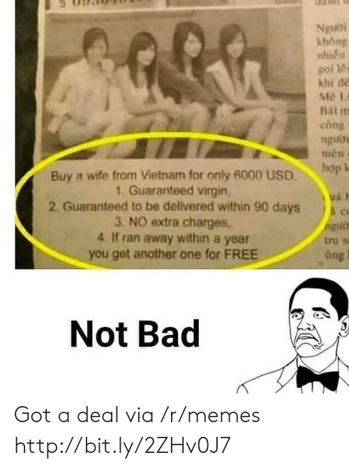 Another One, Bad, and Memes: Nguoi  khong  nhieu  goi les  khi de  Mé Li  Bat  cong  nguoi  nien  hop k  Buy a wife from Vietnam for only 6000 USD  1. Guaranteed virgin  2. Guaranteed to be delivered within 90 days  3. NO extra charges.  4, If ran away within a year  you get another one for FREE  h c  tro sa  Ong  Not Bad Got a deal via /r/memes http://bit.ly/2ZHv0J7