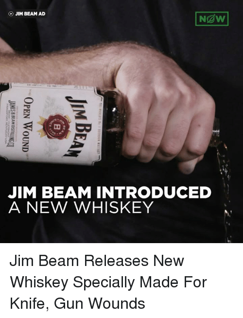Dank, Kentucky, and 🤖: Ngw!  (b) JIM BEAM AD  JIM BEAM INTRODUCED  A NEW WHISKEY  OY  IH  TE 1 ?:riFT Ss ? SWRSIN 삐 TEE!  BE  MN  OPEN WOUND  JI A  JAMESBBEAM DISTILLINGCQ  FRANx) ONT KENTUCKY USA Jim Beam Releases New Whiskey Specially Made For Knife, Gun Wounds