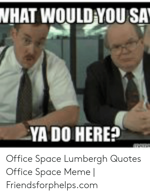 NHAT WOULD YOU SA YA DO HERE? Office Space Lumbergh Quotes ...