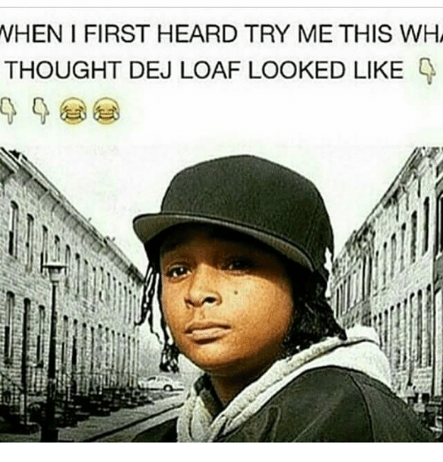 nhen i first heard try me this wh thought dej 27104411 nhen i first heard try me this wh thought dej loaf looked like