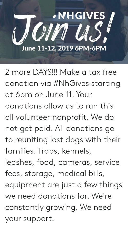 Dogs, Food, and Memes: NHGIVES  Join us!  June 11-12, 2019 6PM-6PM 2 more DAYS!!! Make a tax free donation via #NhGives starting at 6pm on June 11. Your donations allow us to run this all volunteer nonprofit. We do not get paid. All donations go to reuniting lost dogs with their families. Traps, kennels, leashes, food, cameras, service fees, storage, medical bills, equipment are just a few things we need donations for. We're constantly growing. We need your support!