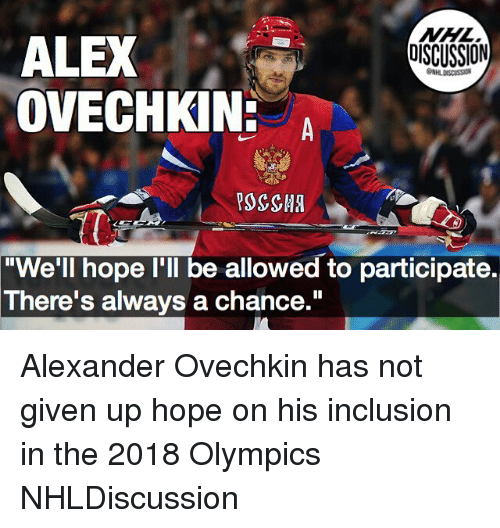 "Memes, National Hockey League (NHL), and Hope: NHL  DISCUSSION  ALEX  OVECHKIN:  ONHLDISCUSS  ""We'll hope I'll be allowed to participate.  There's always a chance."" Alexander Ovechkin has not given up hope on his inclusion in the 2018 Olympics NHLDiscussion"