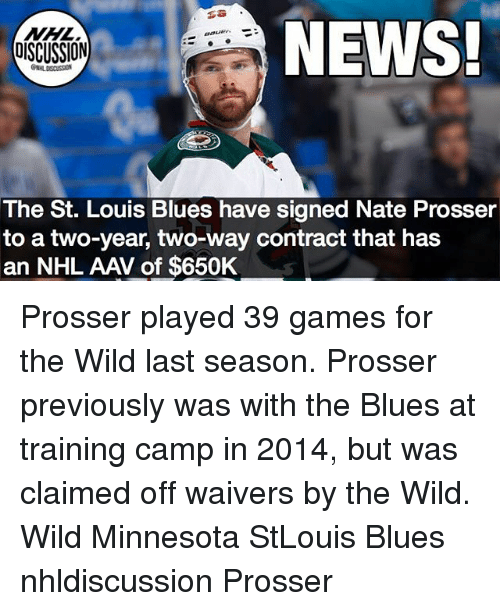 Memes, News, and National Hockey League (NHL): NHL  OISCUSSION  NEWS  The St. Louis Blues have signed Nate Prosseir  to a two-year, two-way contract that has  an NHL AAV of $650K Prosser played 39 games for the Wild last season. Prosser previously was with the Blues at training camp in 2014, but was claimed off waivers by the Wild. Wild Minnesota StLouis Blues nhldiscussion Prosser