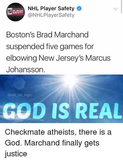 God, Logic, and Memes: NHL Player Safety  @NHLPlayerSafety  PLAYER  SAFETY  Boston's Brad Marchand  suspended five games for  elbowing New Jersey's Marcus  Johansson.  @nhl ref logic  GOD IS REAL Checkmate atheists, there is a God. Marchand finally gets justice