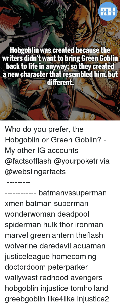 Batman, Green Goblin, and Life: NI  Hobgoblin was created because the  writers didn't want to bring Green Goblin  back to life in anyway; so they created  a new character that resembled him, but  different. Who do you prefer, the Hobgoblin or Green Goblin? - My other IG accounts @factsofflash @yourpoketrivia @webslingerfacts ⠀⠀⠀⠀⠀⠀⠀⠀⠀⠀⠀⠀⠀⠀⠀⠀⠀⠀⠀⠀⠀⠀⠀⠀⠀⠀⠀⠀⠀⠀⠀⠀⠀⠀⠀⠀ ⠀⠀--------------------- batmanvssuperman xmen batman superman wonderwoman deadpool spiderman hulk thor ironman marvel greenlantern theflash wolverine daredevil aquaman justiceleague homecoming doctordoom peterparker wallywest redhood avengers hobgoblin injustice tomholland greebgoblin like4like injustice2