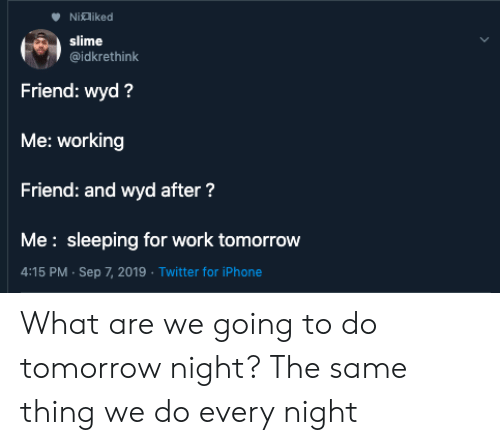 Iphone, Twitter, and Wyd: Nialiked  slime  @idkrethink  Friend: wyd?  Me: working  Friend: and wyd after?  Me: sleeping for work tomorrow  4:15 PM Sep 7, 2019 Twitter for iPhone What are we going to do tomorrow night? The same thing we do every night