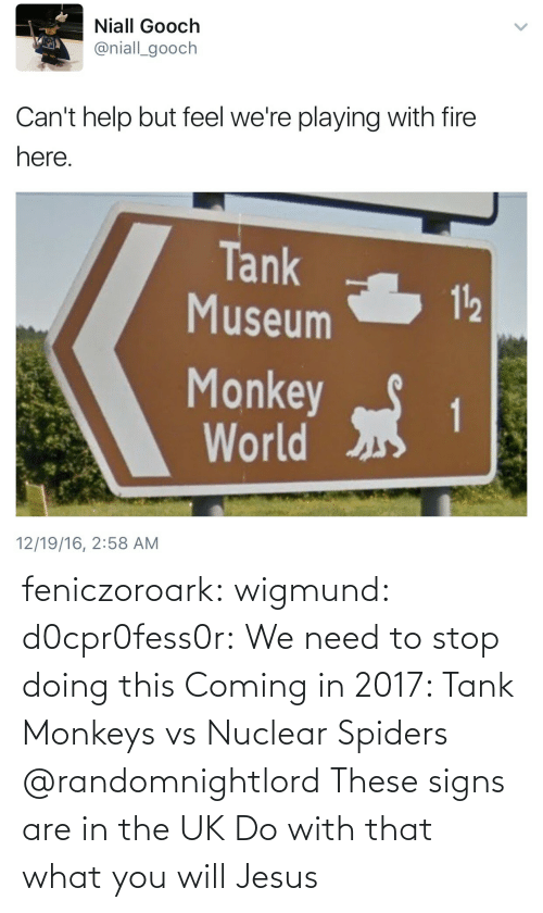 Fire, Jesus, and Tumblr: Niall Gooch  @niall_gooch  Can't help but feel we're playing with fire  here  Tank  Museum  112  Monkeyt  World  12/19/16, 2:58 AM feniczoroark:  wigmund: d0cpr0fess0r:  We need to stop doing this  Coming in 2017: Tank Monkeys vs Nuclear Spiders   @randomnightlord These signs are in the UK Do with that what you will  Jesus