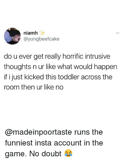 Memes, The Game, and Game: niamh  @yungbeefcake  do u ever get really horrific intrusive  thoughts n ur like what would happen  if i just kicked this toddler across the  room then ur like no @madeinpoortaste runs the funniest insta account in the game. No doubt 😂