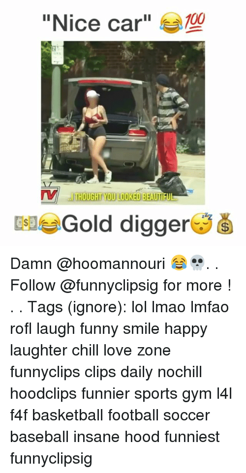 "Anaconda, Baseball, and Basketball: ""Nice car""  100  THOUGHT YOU LOOKED BEAUTI  EleGold digger Damn @hoomannouri 😂💀. . Follow @funnyclipsig for more ! . . Tags (ignore): lol lmao lmfao rofl laugh funny smile happy laughter chill love zone funnyclips clips daily nochill hoodclips funnier sports gym l4l f4f basketball football soccer baseball insane hood funniest funnyclipsig"