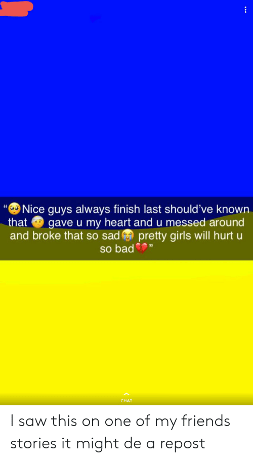 Nice Guys Always Finish Last Should Ve Known That Gave U My Heart And U Messed Around And Broke That So Sadpretty Girls Will Hurt U So Bad Chat I Saw This On