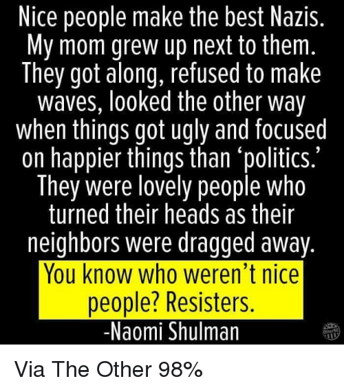 """Memes, Ugly, and Waves: Nice people make the best Nazis.  My mom grew up next to them  They got along, refused to make  waves, looked the other way  when things got ugly and focused  on happier things than """"politics.""""  They were lovely people who  turned their heads as their  neighbors were dragged away  You know who weren't nice  people? Resisters.  -Naomi Shulman Via The Other 98%"""