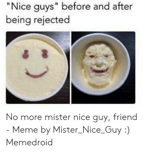 Nice Quys Before and After Being Rejected No More Mister