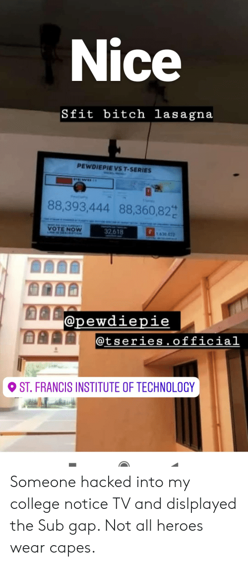 Bitch, College, and Heroes: Nice  Sfit bitch lasagna  PEWDIEPIE VS T-SERIES  88,393,444 88,360,82  VOTE NOW  32618  1630022  @pewdiepie  @tseries.official  ST. FRANCIS INSTITUTE OF TECHNOLOCY Someone hacked into my college notice TV and dislplayed the Sub gap. Not all heroes wear capes.