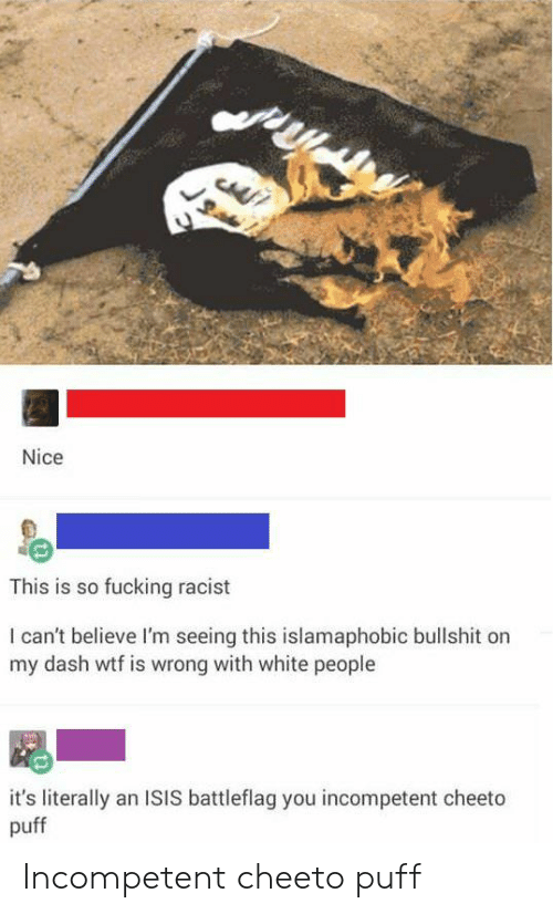 Fucking, Isis, and White People: Nice  This is so fucking racist  I can't believe I'm seeing this islamaphobic bullshit on  my dash wtf is wrong with white people  it's literally an ISIS battleflag you incompetent cheeto  puff Incompetent cheeto puff