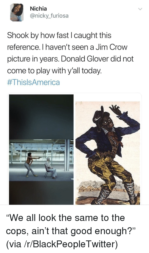"Blackpeopletwitter, Donald Glover, and Good: Nichia  @nicky._furiosa  Shook by how fast I caught this  reference. I haven't seen a Jim Crow  picture in years. Donald Glover did not  come to play with y'all today  <p>""We all look the same to the cops, ain't that good enough?"" (via /r/BlackPeopleTwitter)</p>"