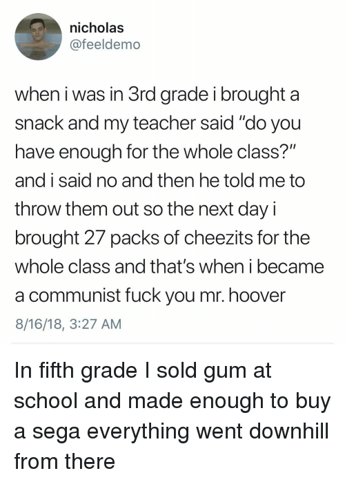 "Fuck You, Memes, and School: nicholas  @feeldemo  when i was in 3rd grade i brought a  snack and my teacher said ""do you  have enough for the whole class?""  and i said no and then he told me to  throw them out so the next day i  brought 27 packs of cheezits for the  whole class and that's when i became  a communist fuck you mr. hoover  8/16/18, 3:27 AM In fifth grade I sold gum at school and made enough to buy a sega everything went downhill from there"