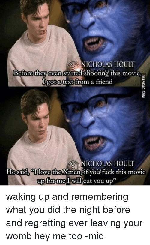 Memes, 🤖, and Nicholas Hoult: NICHOLAS HOULT  Before they even started shooting this movie  got a text from a friend  NICHOLAS HOULT  Hetsaa, GIlovetheXmen if you tuck this movie  up for me I will cut you up waking up and remembering what you did the night before and regretting ever leaving your womb hey me too -mio