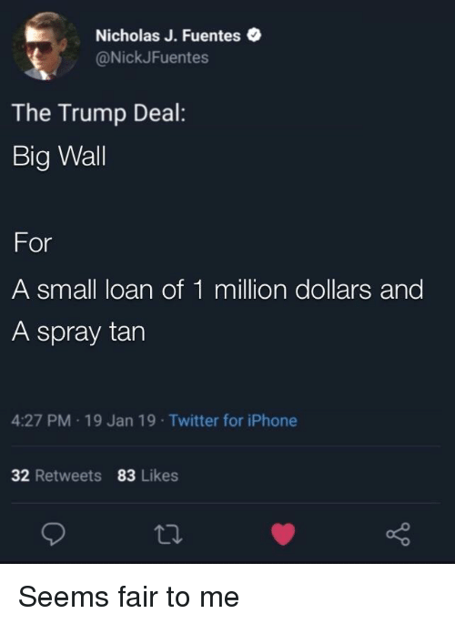Iphone, Twitter, and Trump: Nicholas J. Fuentes .  @NickJFuentes  The Trump Deal:  Big Wall  For  A small loan of 1 million dollars and  A spray tarn  4:27 PM 19 Jan 19 Twitter for iPhone  32 Retweets 83 Likes