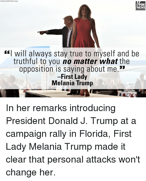 "Melania Trump, Memes, and News: NICHOLAS KAMM/AFP/Getty Images  FOX  NEWS  Chan nen  Will always stay true to myself and be  truthful to you no matter what the  opposition is saying about me.""  First Lady  Melania Trump In her remarks introducing President Donald J. Trump at a campaign rally in Florida, First Lady Melania Trump made it clear that personal attacks won't change her."