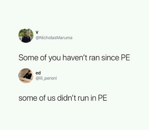 Run, You, and Ran: \  @NicholasMaruma  Some of you haven't ran since PE  ed  @lil peroni  some of us didn't run in PE