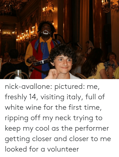Tumblr, Wine, and Blog: nick-avallone: pictured: me, freshly 14, visiting italy, full of white wine for the first time, ripping off my neck trying to keep my cool as the performer getting closer and closer to me looked for a volunteer