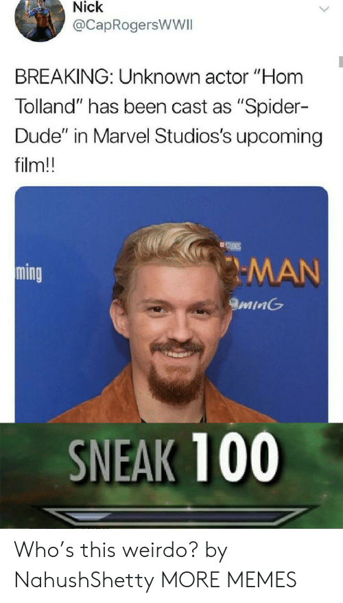 """Dank, Dude, and Memes: Nick  @CapRogersWWII  BREAKING: Unknown actor """"Hom  Tolland"""" has been cast as """"Spider-  Dude"""" in Marvel Studios's upcoming  film!!  STUIGS  MAN  ming  minG  SNEAK 100 Who's this weirdo? by NahushShetty MORE MEMES"""