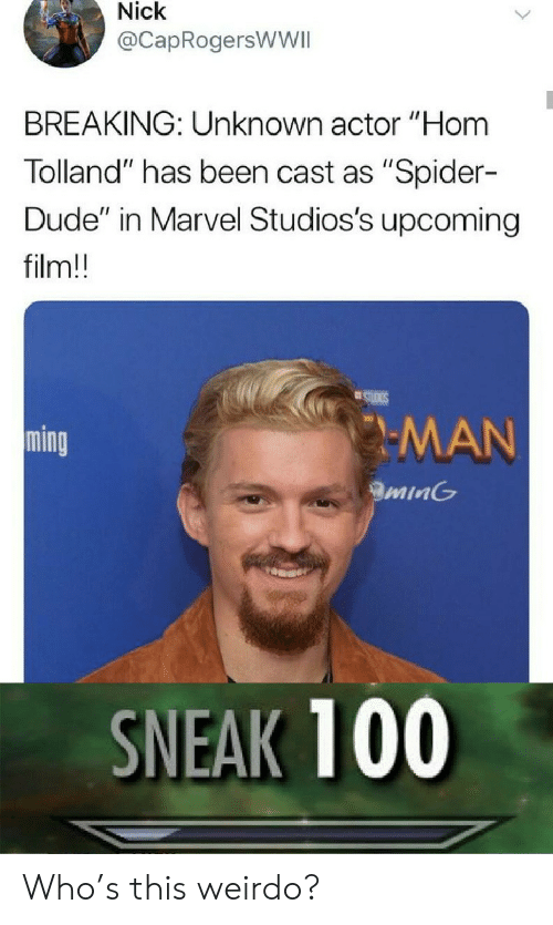 """Dude, Spider, and Marvel: Nick  @CapRogersWWII  BREAKING: Unknown actor """"Hom  Tolland"""" has been cast as """"Spider-  Dude"""" in Marvel Studios's upcoming  film!!  STUIGS  MAN  ming  minG  SNEAK 100 Who's this weirdo?"""
