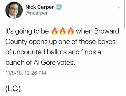 Al Gore, Memes, and Nick: Nick Carper (  @ncarper  It's going to be when Broward  County opens up one of those boxes  of uncounted ballots and finds a  bunch of Al Gore votes.  11/8/18, 12:26 PM (LC)