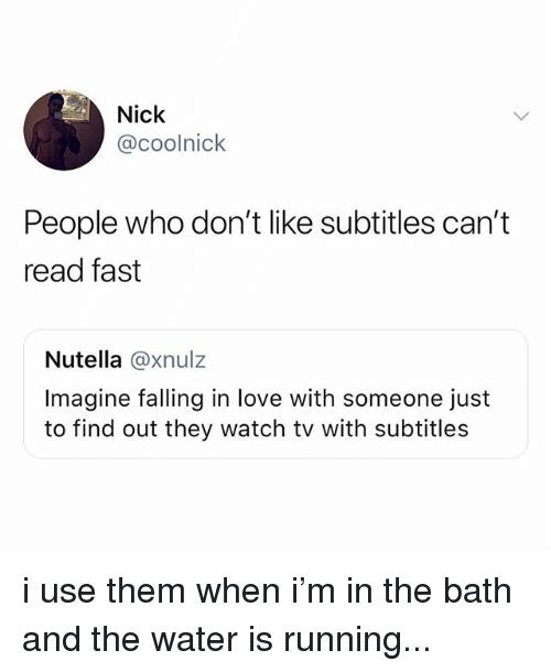 Love, Nick, and Watch: Nick  @coolnick  People who don't like subtitles can't  read fast  Nutella @xnulz  Imagine falling in love with someone just  to find out they watch tv with subtitles i use them when i'm in the bath and the water is running...