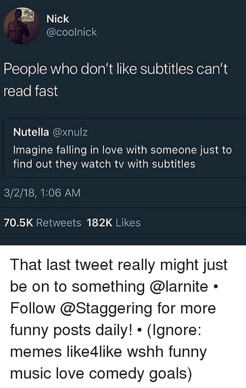 Funny, Goals, and Love: Nick  @coolnick  People who don't like subtitles can't  read fast  Nutella @xnulz  Imagine falling in love with someone just to  find out they watch tv with subtitles  3/2/18, 1:06 AM  70.5K Retweets 182K Likes That last tweet really might just be on to something @larnite • ➫➫➫ Follow @Staggering for more funny posts daily! • (Ignore: memes like4like wshh funny music love comedy goals)