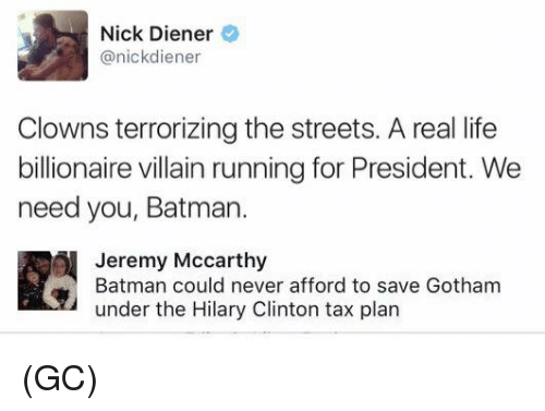 Batman, Life, and Memes: Nick Diener  nickdiener  Clowns terrorizing the streets. A real life  billionaire villain running for President. We  need you, Batman.  Jeremy McCarthy  Batman could never afford to save Gotham  under the Hilary Clinton tax plan (GC)
