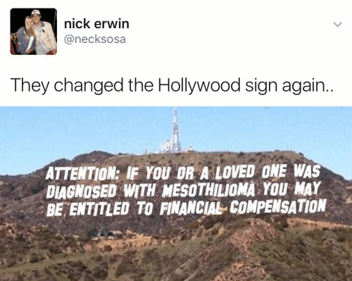 Nick, Entitled, and Hollywood: nick erwin  @necksosa  They changed the Hollywood sign again..   ATTENTION: IF YOU OR A LOVED ONE WAS  DIAGNOSED WITH MESOTHILIOMA YOU MAY  BE ENTITLED TO FINANCIAL COMPENSATION