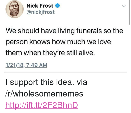 """Alive, Love, and Http: Nick Frost  @nickjfrost  We should have living funerals so the  person knows how much we love  them when they're still alive.  1/21/18,_7:49 AM <p>I support this idea. via /r/wholesomememes <a href=""""http://ift.tt/2F2BhnD"""">http://ift.tt/2F2BhnD</a></p>"""