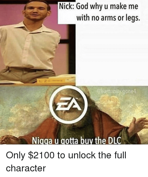 God, Nick, and Arms: Nick: God why u make me  with no arms or legs.  humanitygoned  Nigga u gotta buy the DLC <p>Only $2100 to unlock the full character</p>