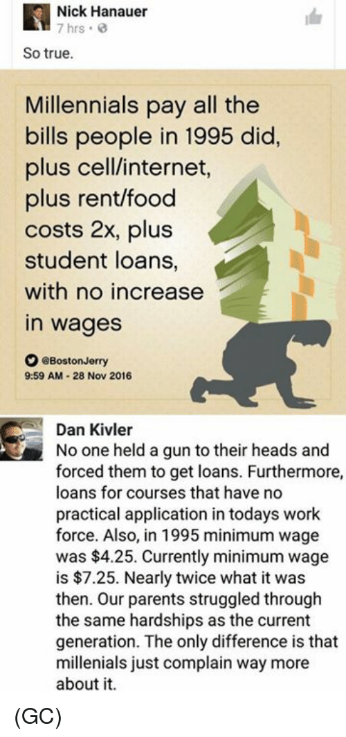 Food, Internet, and Memes: Nick Hanauer  7 hrs  So true.  Millennials pay all the  bills people in 1995 did.  plus cell/internet  plus rent/food  costs 2x, plus  student loans,  with no increase  in wages  。@BostonJerry  9:59 AM-28 Nov 2016  Dan Kivler  No one held a gun to their heads and  forced them to get loans. Furthermore,  loans for courses that have no  practical application in todays work  force. Also, in 1995 minimum wage  was $4.25. Currently minimum wage  is $7.25. Nearly twice what it was  then. Our parents struggled through  the same hardships as the current  generation. The only difference is that  millenials just complain way more  about it (GC)