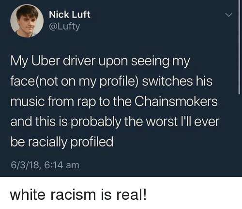 Music, Racism, and Rap: Nick Luft  @Lufty  My Uber driver upon seeing my  face(not on my profile) switches his  music from rap to the Chainsmokers  and this is probably the worst I'll ever  be racially profiled  6/3/18, 6:14 am white racism is real!